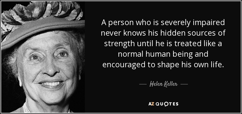 A person who is severely impaired never knows his hidden sources of strength until he is treated like a normal human and is encouraged to shape his own life. quote by Helen Keller