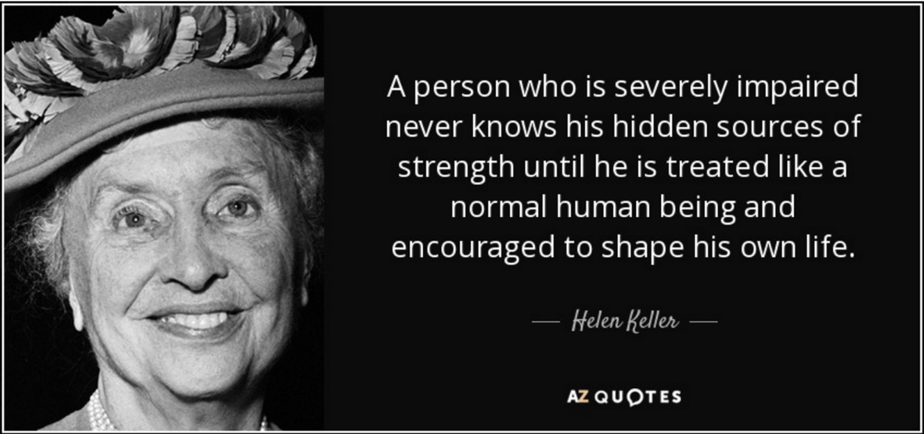 "Helen Keller quote, ""A person who is severely impaired never knows his hidden sources of strength until he is treated like a normal human being and encouraged to shape his life."""
