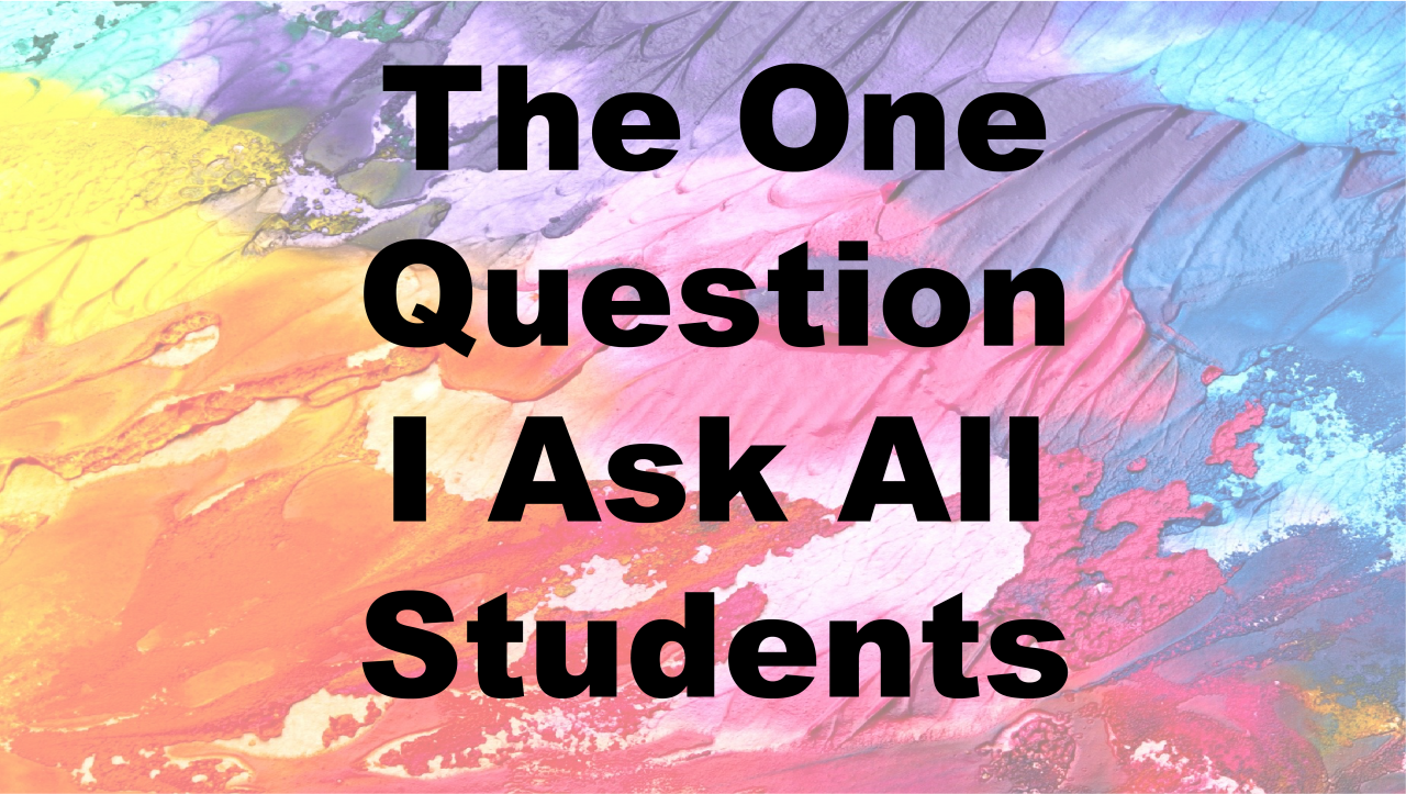The One Question I Ask All Students