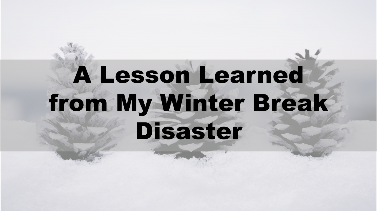 A Lesson Learned from My Winter Break Disaster